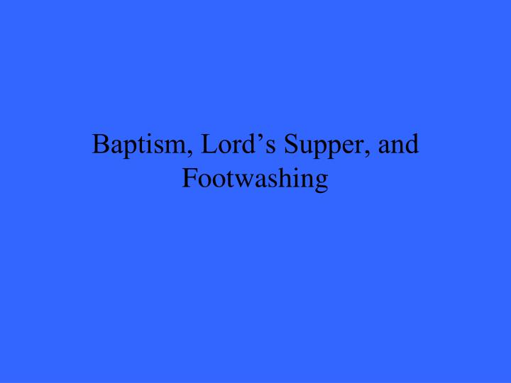 Baptism, Lord's Supper, and Footwashing
