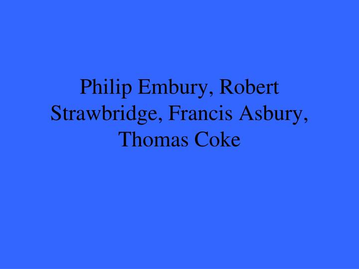 Philip Embury, Robert Strawbridge, Francis Asbury, Thomas Coke