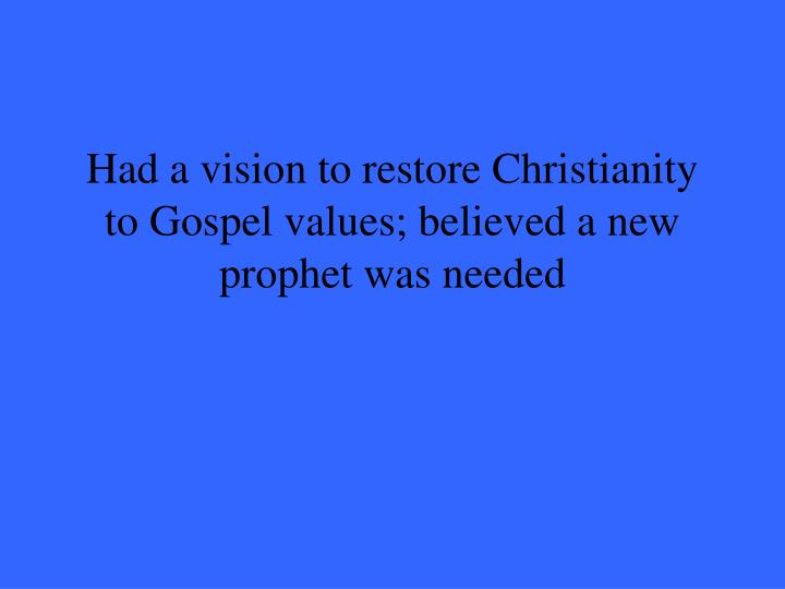 Had a vision to restore Christianity to Gospel values; believed a new prophet was needed