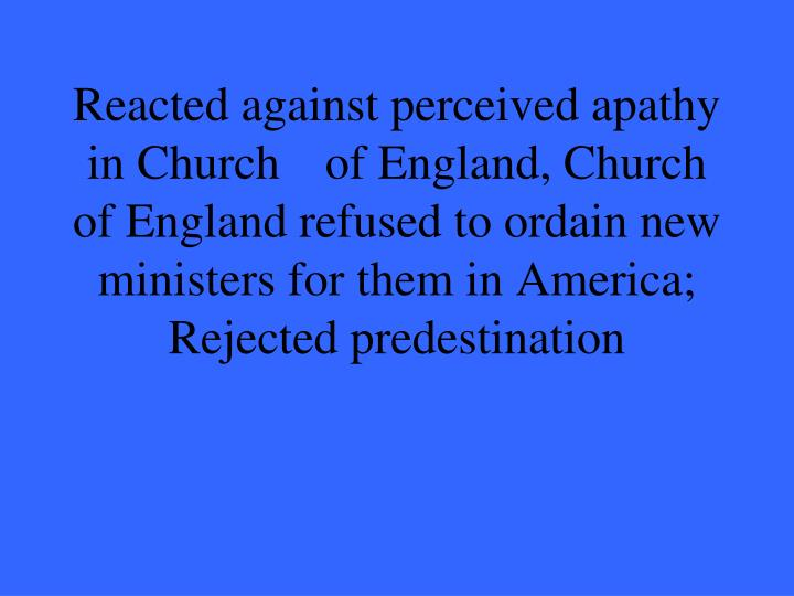 Reacted against perceived apathy in Church 	of England, Church of England refused to ordain new ministers for them in America; Rejected predestination