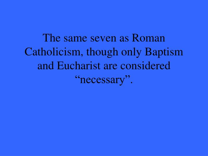 "The same seven as Roman Catholicism, though only Baptism and Eucharist are considered ""necessary""."