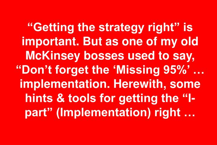 """Getting the strategy right"" is important. But as one of my old McKinsey bosses used to say, ""Don't forget the 'Missing 95%' … implementation. Herewith, some hints & tools for getting the ""I-part"" (Implementation) right …"
