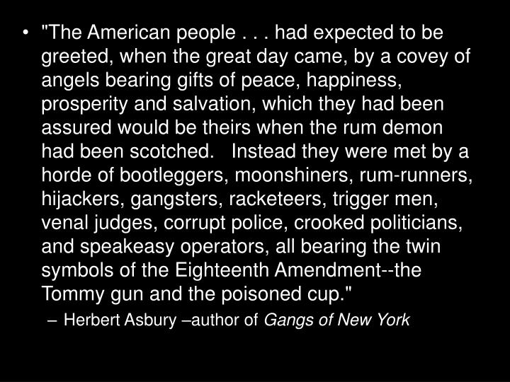 """The American people . . . had expected to be greeted, when the great day came, by a covey of angels bearing gifts of peace, happiness, prosperity and salvation, which they had been assured would be theirs when the rum demon had been scotched.   Instead they were met by a horde of bootleggers, moonshiners, rum-runners, hijackers, gangsters, racketeers, trigger men, venal judges, corrupt police, crooked politicians, and speakeasy operators, all bearing the twin symbols of the Eighteenth Amendment--the Tommy gun and the poisoned cup."""