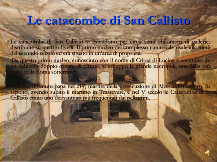 Le catacombe di San Callisto si estendono per circa venti chilometri di gallerie, distribuite su quattro livelli. Il primo nucleo del complesso cimiteriale risale alla metà del secondo secolo ed era situato in un'area di proprietà.