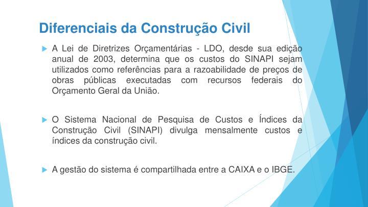 A Lei de Diretrizes Orçamentárias - LDO, desde sua edição anual de 2003, determina que os custos do SINAPI sejam utilizados como referências para a razoabilidade de preços de obras públicas executadas com recursos federais do Orçamento Geral da União.