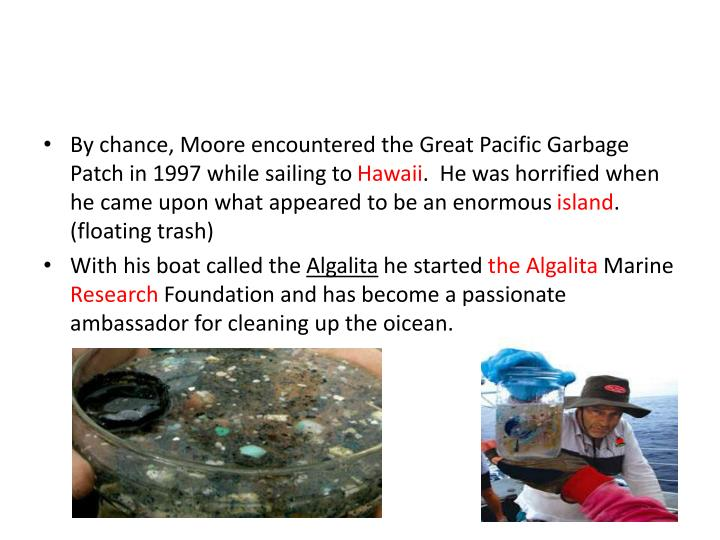 By chance, Moore encountered the Great Pacific Garbage Patch in 1997 while sailing to