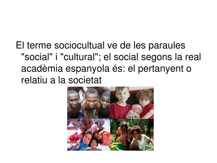 """El terme sociocultual ve de les paraules """"social"""" i """"cultural""""; el social segons la real acadèmia espanyola és: el pertanyent o relatiu a la societat"""