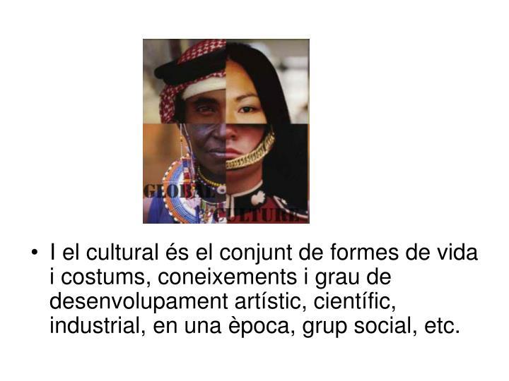 I el cultural és el conjunt de formes de vida i costums, coneixements i grau de desenvolupament artístic, científic, industrial, en una època, grup social, etc.