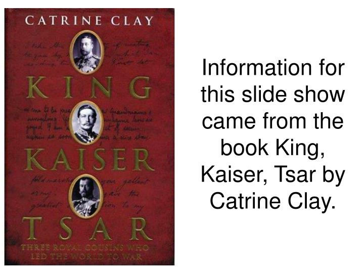 Information for this slide show came from the book king kaiser tsar by catrine clay