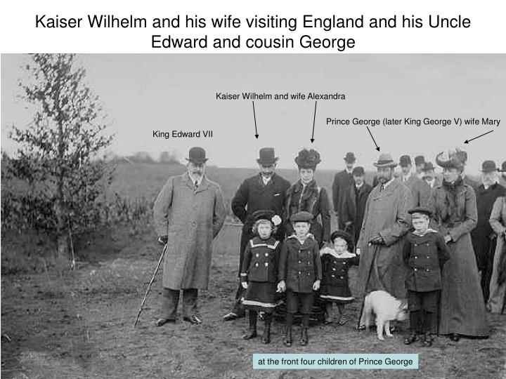 Kaiser Wilhelm and his wife visiting England and his Uncle Edward and cousin George