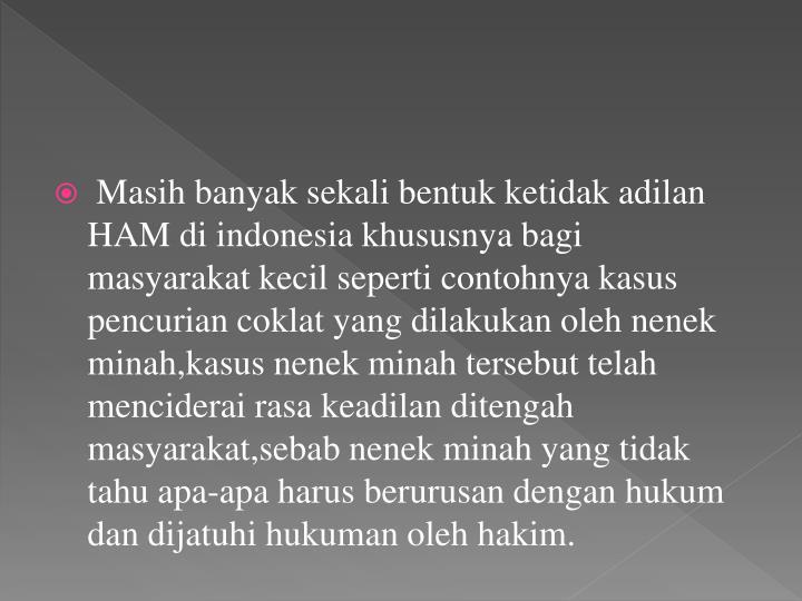 Masih banyak sekali bentuk ketidak adilan HAM di indonesia khususnya bagi masyarakat kecil seperti contohnya kasus pencurian coklat yang dilakukan oleh nenek minah,kasus nenek minah tersebut telah menciderai rasa keadilan ditengah masyarakat,sebab nenek minah yang tidak tahu apa-apa harus berurusan dengan hukum dan dijatuhi hukuman oleh hakim.