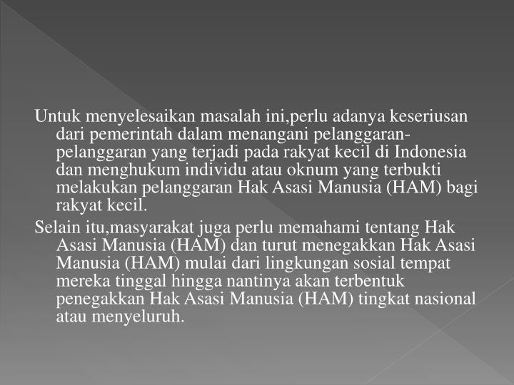 Untuk menyelesaikan masalah ini,perlu adanya keseriusan dari pemerintah dalam menangani pelanggaran-pelanggaran yang terjadi pada rakyat kecil di Indonesia dan menghukum individu atau oknum yang terbukti melakukan pelanggaran Hak Asasi Manusia (HAM) bagi rakyat kecil.