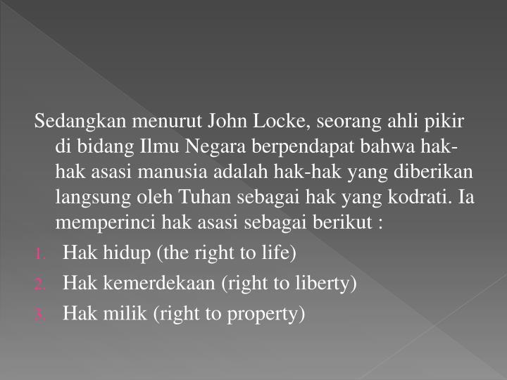 Sedangkan menurut John Locke, seorang ahli pikir di bidang Ilmu Negara berpendapat bahwa hak-hak asasi manusia adalah hak-hak yang diberikan langsung oleh Tuhan sebagai hak yang kodrati. Ia memperinci hak asasi sebagai berikut :