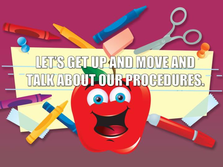LET'S GET UP AND MOVE AND TALK ABOUT OUR PROCEDURES.