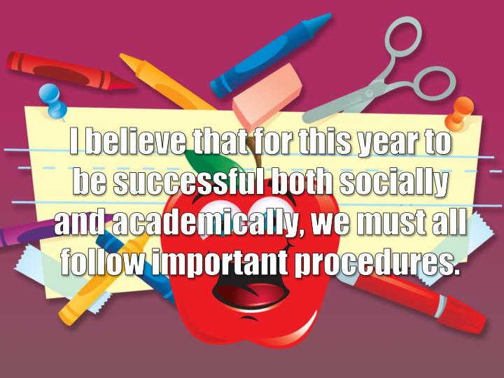 I believe that for this year to be successful both socially and academically, we must all follow important procedures.