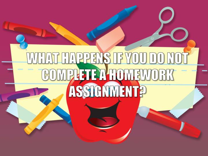 WHAT HAPPENS IF YOU DO NOT COMPLETE A HOMEWORK ASSIGNMENT?