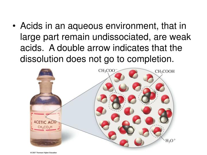Acids in an aqueous environment, that in large part remain undissociated, are weak acids.  A double arrow indicates that the dissolution does not go to completion.