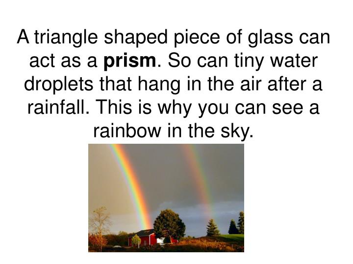 A triangle shaped piece of glass can act as a