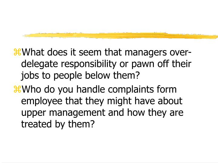What does it seem that managers over-delegate responsibility or pawn off their jobs to people below ...