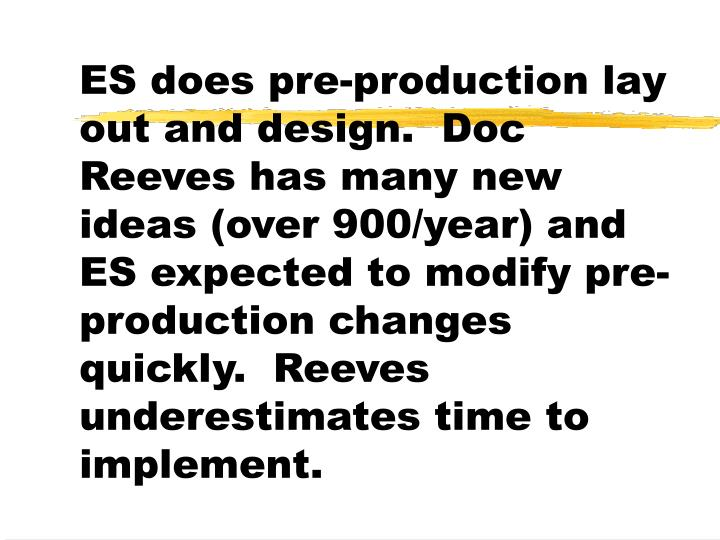 ES does pre-production lay out and design.  Doc Reeves has many new ideas (over 900/year) and ES expected to modify pre-production changes quickly.  Reeves underestimates time to implement.