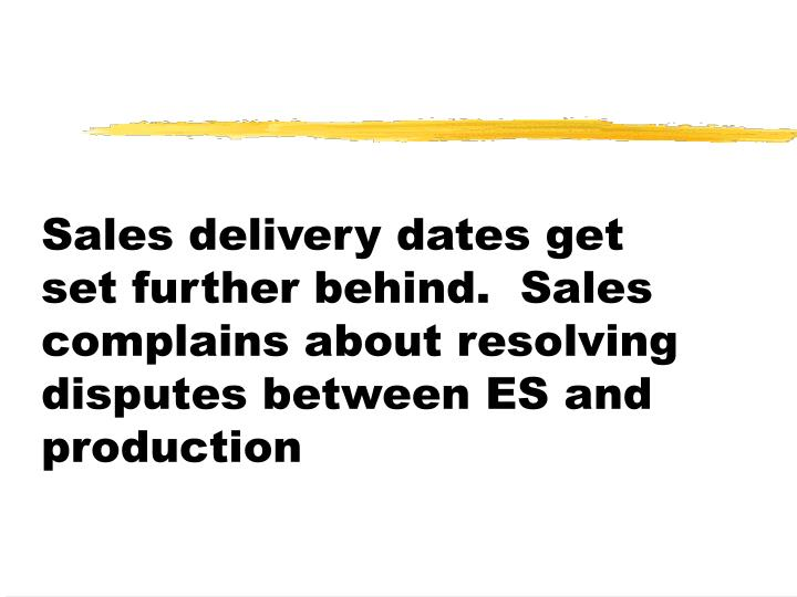 Sales delivery dates get set further behind.  Sales complains about resolving disputes between ES and production