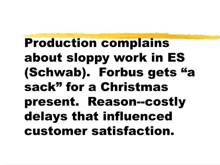 "Production complains about sloppy work in ES (Schwab).  Forbus gets ""a sack"" for a Christmas present.  Reason--costly delays that influenced customer satisfaction."