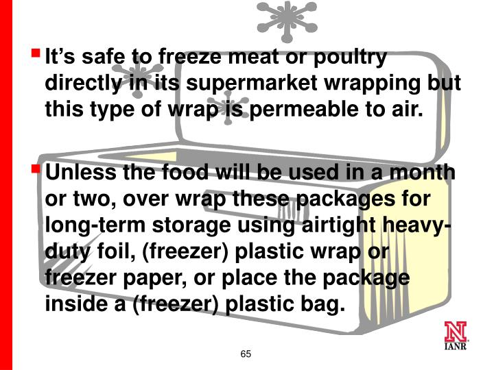 It's safe to freeze meat or poultry directly in its supermarket wrapping but this type of wrap is permeable to air.