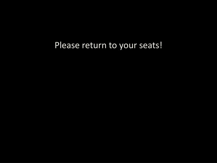 Please return to your seats!