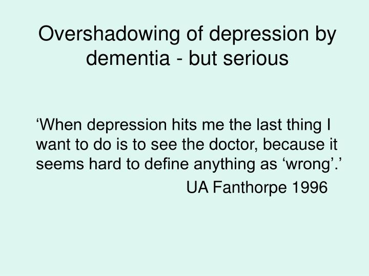 Overshadowing of depression by dementia - but serious