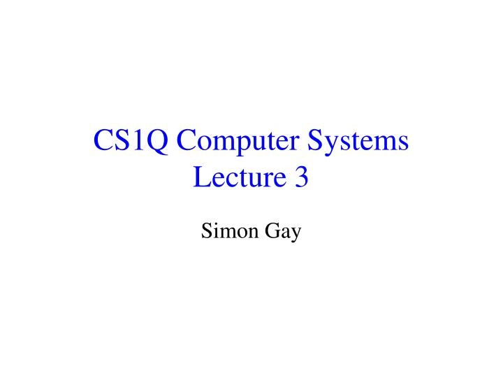 Cs1q computer systems lecture 3