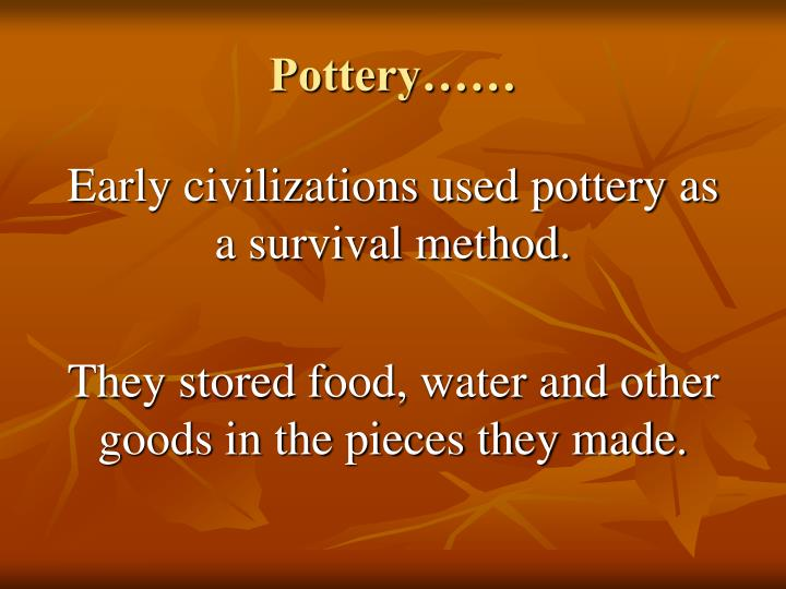 Early civilizations used pottery as a survival method.
