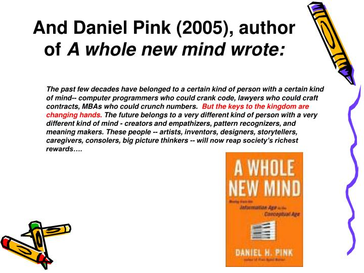 daniel pink s a whole new mind Daniel pink's book a whole new mind: why right-brainers will rule the future discusses how we are currently living in the conceptual age, an age where creators and empathizers will be driving forces and lead characters in society.