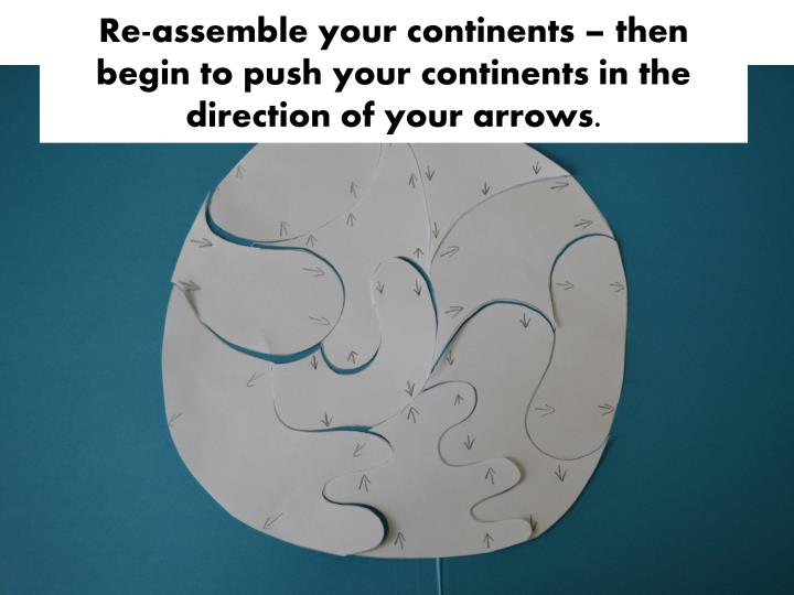 Re-assemble your continents – then begin to push your continents in the direction of your arrows.