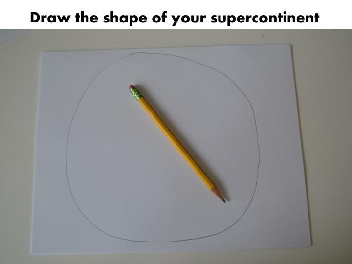Draw the shape of your supercontinent