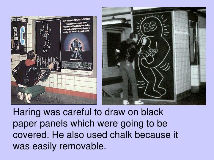 Haring was careful to draw on black paper panels which were going to be covered. He also used chalk because it was easily removable.