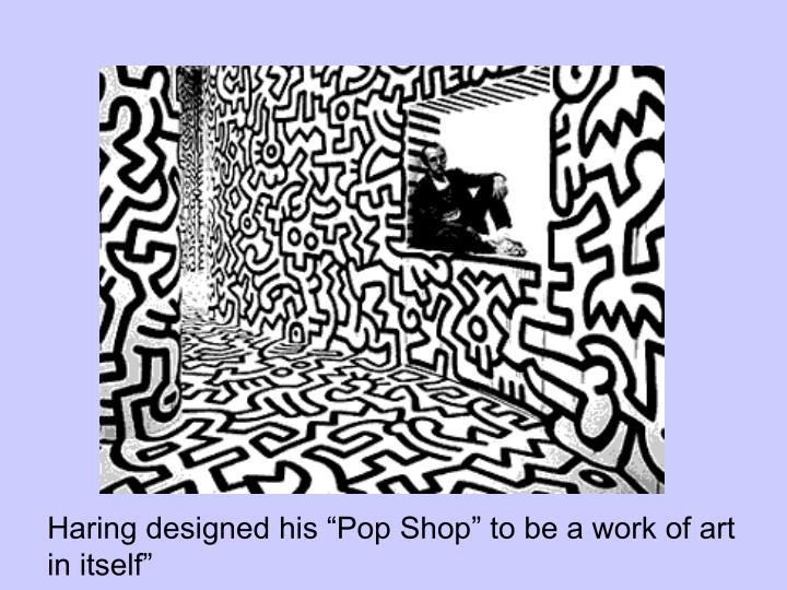 "Haring designed his ""Pop Shop"" to be a work of art in itself"""