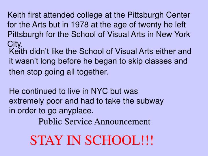 Keith first attended college at the Pittsburgh Center for the Arts but in 1978 at the age of twenty he left Pittsburgh for the School of Visual Arts in New York City.