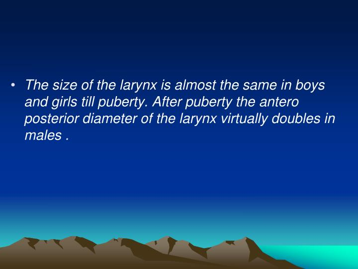 The size of the larynx is almost the same in boys and girls till puberty. After puberty the