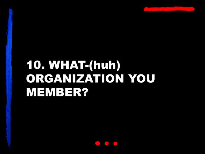 10. WHAT-(huh) ORGANIZATION YOU MEMBER?