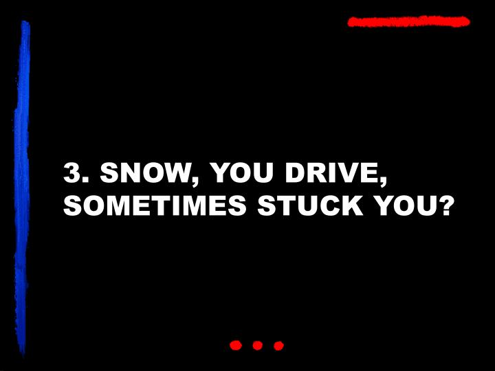3. SNOW, YOU DRIVE, SOMETIMES STUCK YOU?