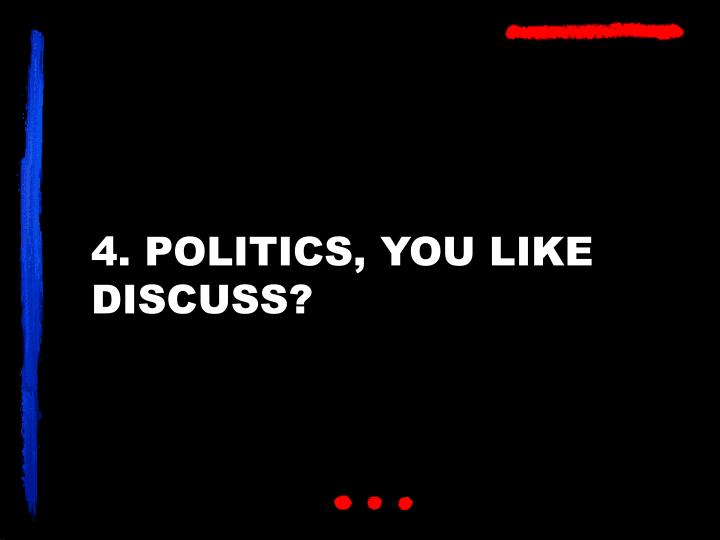 4. POLITICS, YOU LIKE DISCUSS?