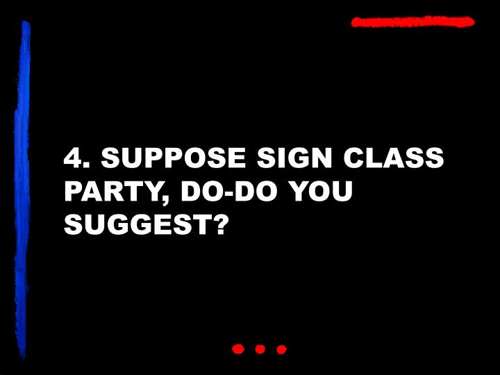 4. SUPPOSE SIGN CLASS PARTY, DO-DO YOU SUGGEST?