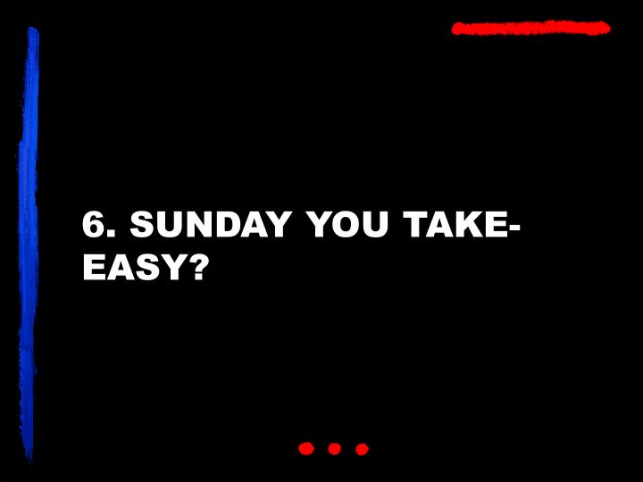 6. SUNDAY YOU TAKE-EASY?