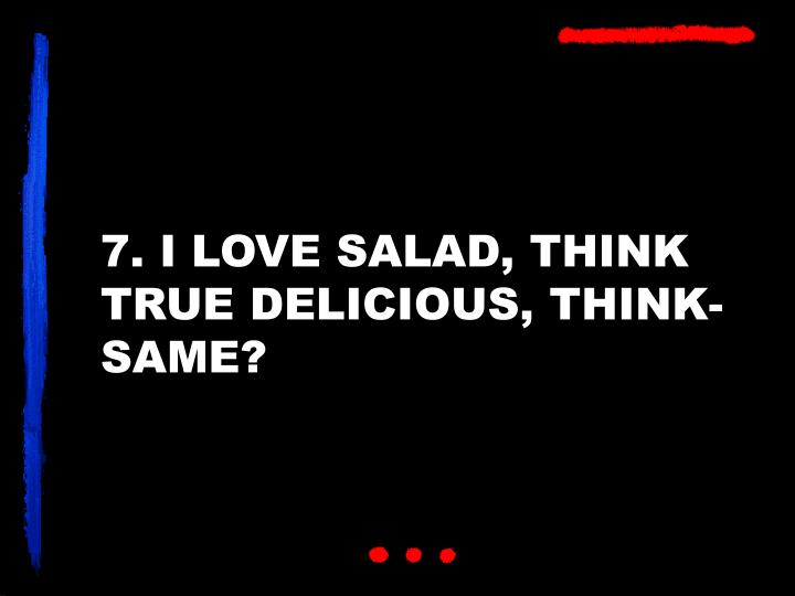 7. I LOVE SALAD, THINK TRUE DELICIOUS, THINK-SAME?