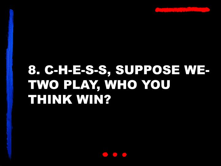 8. C-H-E-S-S, SUPPOSE WE-TWO PLAY, WHO YOU THINK WIN?