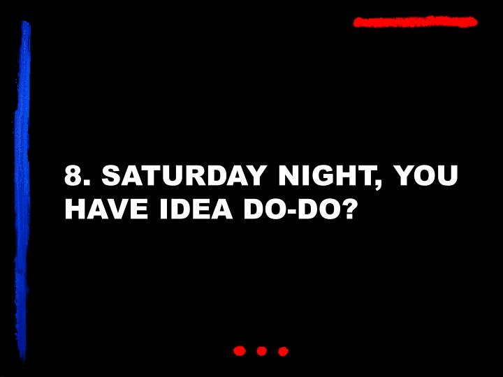 8. SATURDAY NIGHT, YOU HAVE IDEA DO-DO?