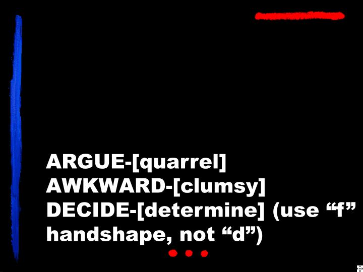 Argue quarrel awkward clumsy decide determine use f handshape not d