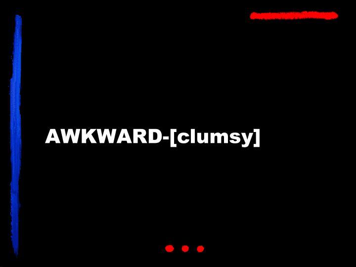 AWKWARD-[clumsy]