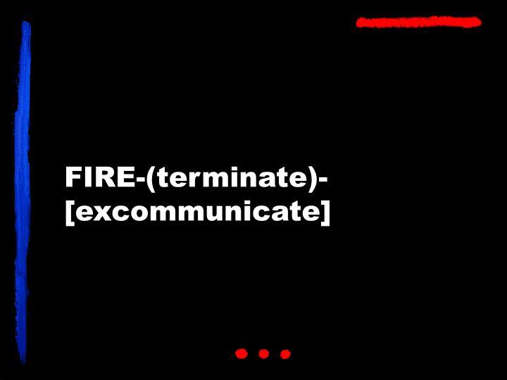 FIRE-(terminate)-[excommunicate]