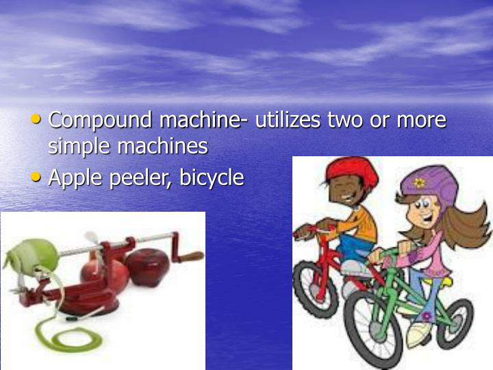 Compound machine- utilizes two or more simple machines